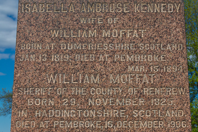 Plot 7, Row 2<br /> Isabella Ambrose Kennedy<br /> wife of<br /> William Moffat<br /> born at Dumfriesshire, Scotland<br /> Jan. 13 1819 died at Pembroke<br /> Mar. 15, 1894.<br /> William Moffat<br /> Sheriff of the County of Renfrew<br /> born 29 November 1825<br /> in Haddingtonshire, Scotland<br /> died at Pembroke, 16 December 1906.