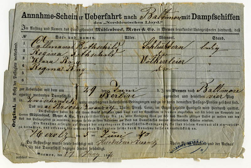 Ticket from Bremen to Baltimore<br /> Travel agent: Mühlenbrock, Meyer + Co., Bremen<br /> Names, residence, status:<br /> Callmann Rothschild, Schlüchtern, single<br /> Regina Rothschild, Schlüchtern, single<br /> Klara Bing, Völkersleier, single<br /> Regina Bing, Völkersleier, single<br /> <br /> Date of passage: 29 June <br /> Name of vessel: Berlin<br /> 4 places on the between deck<br /> <br /> Deposit: 20 Prussian dollars per person,<br /> Issued 5 June 1867<br /> <br /> Remainder 120 russian dollars<br /> [paid on?] 17 June 1867<br /> <br /> ____________________________________<br /> <br /> Translation courtesy of Andreas J. Schwab, Jewishgen.org, Viewmate project