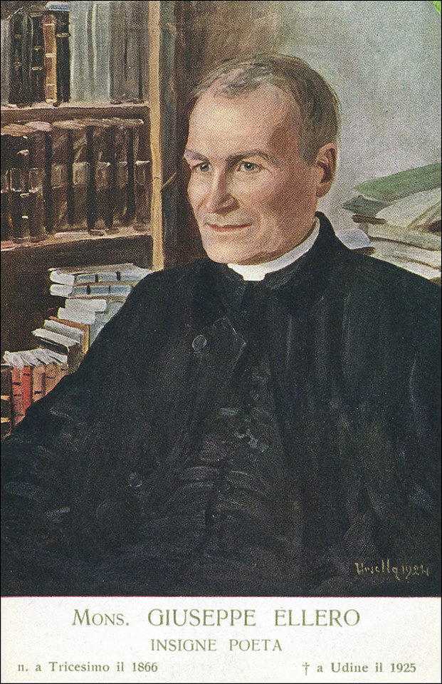 "Monsignor Giuseppe Ellero<br /> <br />  (Born 06/06/1866 -  Died 01/30/1925 Udine). ""Priest, Teacher, Writer, Essayist, Poet, Playwright. Ordained a Priest in 1889, was a teacher in the seminar of Udine for the rest of his life.  He was Professor of Grammar, Philology, Classical and Ecclesiastical History.  Great friend of P. Paschini. Paschini, was among the most spirited defenders of his thesis on the history of the origins of the Church of Aquileia, which had raised a stir amomg the conservatives. He was close to the elements more advanced socially and politically and supported the work with articles and speeches in the newspaper ""The Italian citizen"" and its successor ""The Crusader.""  Also published numerous articles on ""The future of Italy."" Became one of the highlights of Friulian culture. Saw his work jeopardized during the time of heavy anti-modernist repression. He wrote extensively for the theater, but his fame is mainly due to his poetic activity.  He was called ""the best of Friuli and truthful interpreter of his people"".  Udine erected a bronze monument to him by A. Mistruzzi."""