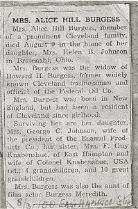 East Hampton Star; August 31, 1950  MRS ALICE HILL BURGESS  Mrs. Alice Hill Burgess, member of a prominent Cleveland family, died August 9 in the home of her daughter, Mrs. Helen B. Johnson in Bratenahl, Ohio.  Mrs Burgess was the widow of Howard H. Burgess, former widely known Cleveland businessman and official of the Federal Oil Co.  Mrs. Burgess was born in New England, but had been a resident of Cleveland since girlhood.  Surving her are her daughter, Mrs. George C. Johnson, wife of the president of the Enamel Products Co.; her sister, Mrs. F. Guy Knabenshue, of East Hampton and wife of Colonel Knabenshue, USA ret.; 4 grandchildren, and 10 great grandchildren.  Mrs. Burgess was also the aunt of film actor Burgess Meredith.