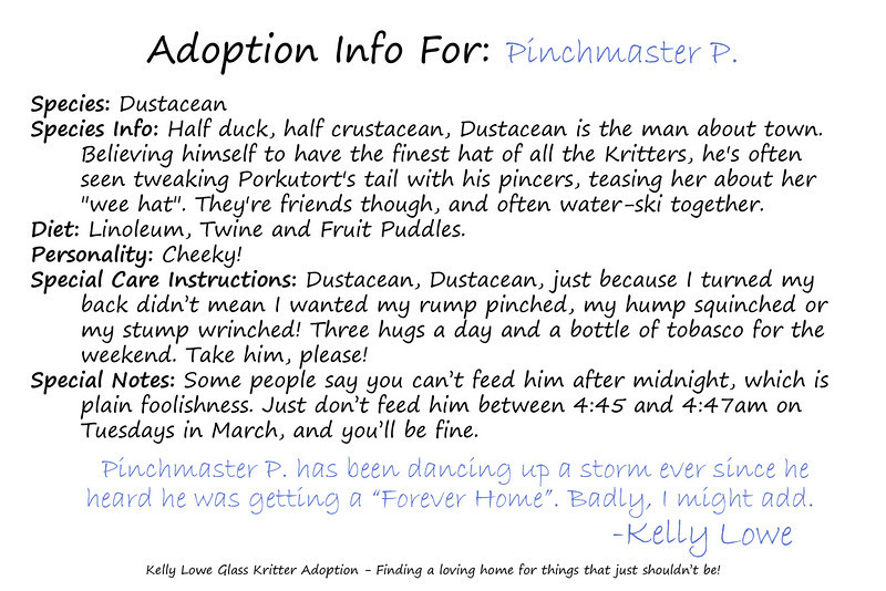 "Kritter Adoption Form: Dustacean Sample  An optional part of the Kritter adoption process is to... well, adopt them rather than merely purchase them. For those who choose to go that route, we have here an example of the adoption sheet you can fill out with your new found friend's name (this sample here is for a Dustacean named ""Pinchmaster P.""). Included is a list of all the information given about your Kritter, and a hand written message from the grand adoptioneer herself.   <i><a href=""/AvailablePieces/Kritters/"">Click here to see our current batch of available Kritters</a></i>"