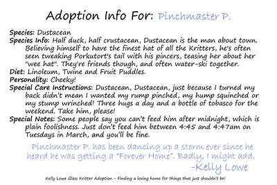 "Kritter Adoption Form: Dustacean Sample  An optional part of the Kritter adoption process is to... well, adopt them rather than merely purchase them. For those who choose to go that route, we have here an example of the adoption sheet you can fill out with your new found friend's name (this sample here is for a Dustacean named ""Pinchmaster P.""). Included is a list of all the information given about your Kritter, and a hand written message from the grand adoptioneer herself.   Click here to see our current batch of available Kritters"