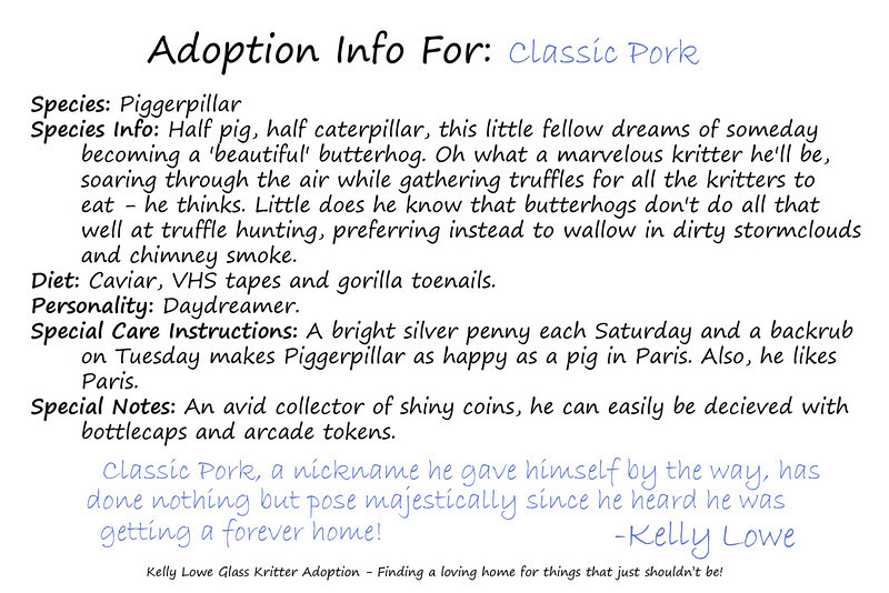 "Kritter Adoption Form: Piggerpillar Sample  An optional part of the Kritter adoption process is to... well, adopt them rather than merely purchase them. For those who choose to go that route, we have here an example of the adoption sheet you can fill out with your new found friend's name (this sample here is for a Piggerpillar named ""Classic Pork""). Included is a list of all the information given about your Kritter, and a hand written message from the grand adoptioneer herself.   <i><a href=""/AvailablePieces/Kritters/"">Click here to see our current batch of available Kritters</a></i>"