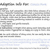 """Kritter Adoption Form: Piggerpillar Sample  An optional part of the Kritter adoption process is to... well, adopt them rather than merely purchase them. For those who choose to go that route, we have here an example of the adoption sheet you can fill out with your new found friend's name (this sample here is for a Piggerpillar named """"Classic Pork""""). Included is a list of all the information given about your Kritter, and a hand written message from the grand adoptioneer herself.   <i><a href=""""/AvailablePieces/Kritters/"""">Click here to see our current batch of available Kritters</a></i>"""