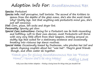 "Kritter Adoption Form: Porkutort Sample  An optional part of the Kritter adoption process is to... well, adopt them rather than merely purchase them. For those who choose to go that route, we have here an example of the adoption sheet you can fill out with your new found friend's name (this sample here is for a Porkutort named ""Snoodleonomous Rex""). Included is a list of all the information given about your Kritter, and a hand written message from the grand adoptioneer herself.   Click here to see our current batch of available Kritters"