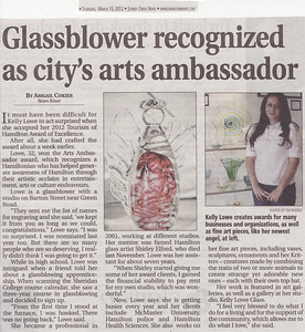 "Newspaper Article: ""Glassblower Recognized as City's Arts Ambassador""  Newspaper: Stoney Creek News Article Focus: My being selected as the Hamilton Arts Ambassador of the Year by Tourism Hamilton Date: March 15th, 2012  The Stoney Creek News is a local Community newspaper that has served the Stoney Creek area of Hamilton-Wentworth, Ontario since 1948.  A very pleasant surprise this year was being nominated for, and winning, the Arts Ambassador of the Year Award from Tourism Hamilton. Another pleasant surprise was being contacted in the days following by Abigail Cukier, who was interested in doing a story about me for her newspaper, the Stoney Creek News. It was an honour to work with Abigail, and they even let me sneak in a picture of my newest type of glass angel to boot!  To view the newspaper's online version of this article please click the following link: Glassblower Recognized as City's Arts Ambassador (opens in a new window)."