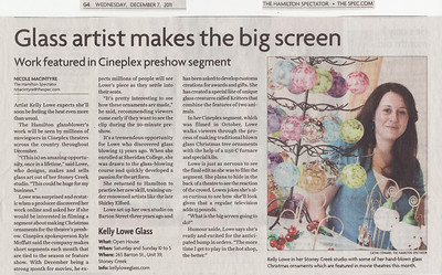"Newspaper Article: ""Glass artist makes the big screen""  Newspaper: The Hamilton Spectator Article Focus: Cineplex Entertainment pre-show film I appeared in Date: December 7th, 2011  The Hamilton Spectator is one of Canada's largest newspapers, with a weekly circulation of well over half a million. In my opinion they are a great supporter of the local art scene, and this article here is a perfect example of this commitment: when Cineplex Entertainment filmed a pre-film segment starring yours truly demonstrating how I make traditional blown glass Christmas ornaments, the Hamilton Spectator was there to graciously cover the event and spread the word to their readers.  I'm a tad bit on the shy side and get nervous whenever I have to stand in a spotlight, but working with professionals such as Nicole Macintyre (the writer) and Cathie Coward (the photographer) made this whole experience incredibly easy, and fun. Thank you to them both, and to the Spectator for their ongoing support of local artists!  To view the newspaper's online version of this article please click the following link: Glass Artist Makes the Big Screen (opens in a new window)."