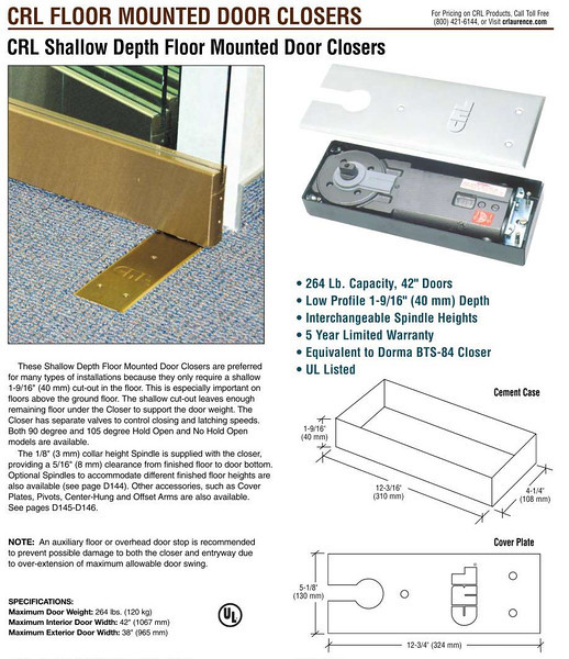 "Brand New!! In-The-Box CRL Low Profile Floor Mount Door Closers Model CRL8370.  These CRL Shallow Depth Floor Mounted Door Closers are preferred for many types of installations because they only require a shallow 1-9/16"" (40 mm) cut-out in the floor. This is especially important on floors above the ground floor. The shallow cut-out leaves enough remaining floor under the Door Closer to support the door weight. The Door Closer has separate valves to control closing and latching speeds.  Features: * 264 Lb. Capacity, 42"" Doors * Low Profile 1-9/16"" (40 mm) Depth * Interchangeable Spindle Heights * UL Listed.  <i>Price New Anywhere Else: Over $110.  </i>  <b>Fred's Price New: $65.</b>"