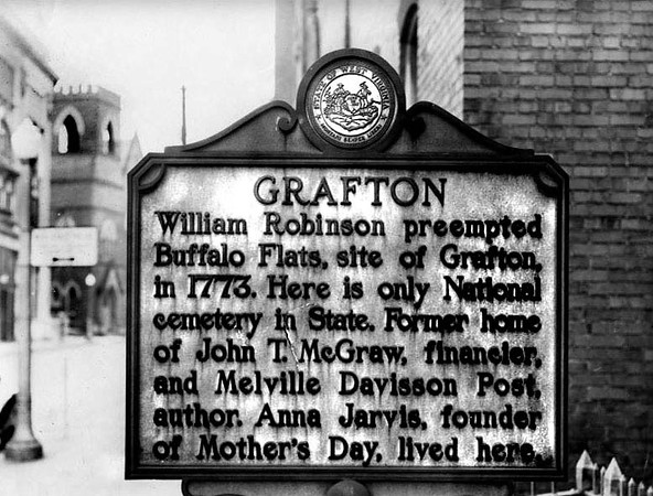 A close-up view of a Grafton Historic Marker, in Grafton, W. Va. 'Grafton: William Robinson preempted Buffalo Flats, site of Grafton, in 1773. Here is only National cemetery in State. Former home of John T. McGraw, financier, and Melville Davisson Post, author. Anna Jarvis, founder of Mother's Day, lived here.'