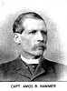 Amos B. Hammer was born September 23d, 1835, in what was then Monongalia county, Va. He received a common school education in the schools of Virginia and Ohio, by choice he became a machinist and at the breaking out of the rebellion was engaged on the B. & O. R. R., with residence at Grafton. He was one of the first to join in the organization of a company and became identified with the interests of Company B, of which he was made a sergeant at the organization; and having a little knowledge of tactics, took an active part in drilling the men and bringing the company to an efficient standing. He was with his company during the Western Virginia campaign of '61, and while the company lay detached at Bealington, took an active part in the suppression of the bushwhackers of that region. On one occasion, alone and in citizen's clothes, he penetrated the haunts of the noted Harper gang, and gained such information as led to the capture or driving out of most of these outlaws. In the spring of '62, at the solicitation or Gen. Schenck, the sergeant conducted the negotiations with a number of guerrilla chieftains, which were largely successful. On the 8th of May, 1862, at McDowell, Cap. Latham having been detached for staff duty, Sergt. Hammer was left in command of the company for a time, during which the company demonstrated its ability to meet an emergency, by taking a section of Johnson's battery into action, taking the guns up an almost perpendicular cliff to a plateau commanding the enemy's position. These were the only guns brought into action and determined the fate of our forces by enabling; us to hold our position until after dark. On June the 8th, 1862, at the battle of Cross Keys, the company was in command of Lieut. Wilson. When Jackson succeeded in turning the left of Fremont's line, Milroy's brigade was compelled to change front under fire, and Companies B and D were ordered to the front as skirmishers and Sergt. Hammer placed in command. The conflict was desp