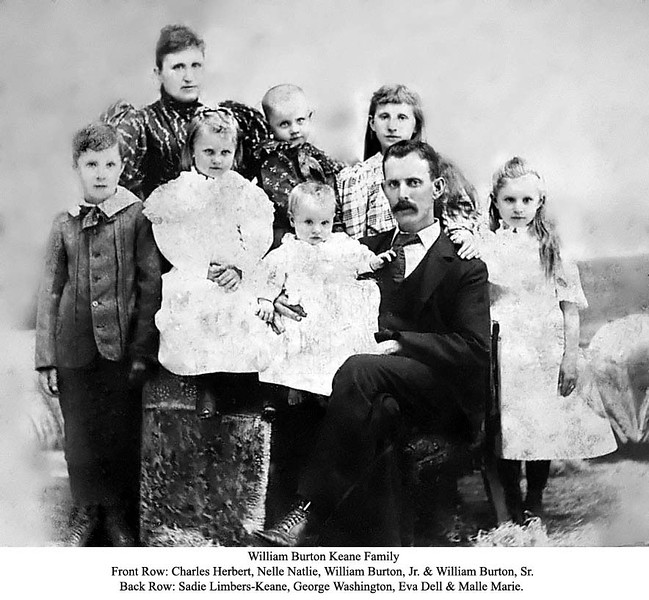 "CHILDREN WITH PARENTS IN PHOTOGRAPH: <br /> Charles Herbert  b Aug 9, 1885, <br /> ""Sadie"" Limbers Keane, <br /> Nelle Natalie b June 10, 1890 <br /> George Washington b Feb 22, 1892<br /> Eva Dell b Oct 25, 1883 <br /> Malle Marie b Aug 27, 1887 <br /> William Burton Keane is sitting, holding William Burton Jr ""Burt"" b Aug 16, 1894"