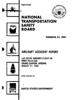 On May 15, 1984, the National Transportation Safety Board released the final report on the accident. (NTSB/AAR-84/05)<br /> <br /> The Probable Cause:<br /> <br /> The National Transportation Safety Board determines that the probable cause of this accident was the pilot's failure to maintain adequate visual flight references to positively identify his position while flying below the rim of the Grand Canyon which resulted in his selection of an inappropriate flightpath and subsequent collision with the terrain during an attempt to climb in instrument meteorological conditions to a safe altitude above the rim of the Canyon.