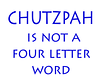 Chutzpah is not a four letter Word .. maybe... sometimes...