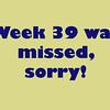 39 Weeks was missed. It was a crazy week.