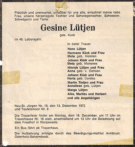 "December 13, 1972 Neu St. Jurgen, Germany Newspaper obituary for Gesine ""Sina"" (Kuck Kuck) Lutjen.  Suddenly and unexpectedly, unbelievably for us all, my dear wife passed away, our good-hearted daughter and daughter in law, sister, aunt and sister-in-law Gesine Lutjen born Kuck In her 48th Year.  Deep in grief Hans Lutjen Hermann Kuck and wife, Meta born Holsten Johann Kuck and wife, Meta born Monsees Hinrich Lutjen and wife, Anna born V. Oehsen Johann Kuck and wife, Herta born Cordes Martin Tietjen and wife, Anneliese born Lutjen Marga Lutjen Alke, Marlies and Herbert and all family members  New St. Jurgen No. 16 December 13, 1972 and Teufelsmoor No. 8  The funeral will take place on Monday, 18th December, at 11 o'clock in the house of mourning, No. 16 followed by  the funeral at 13 clock at the cemetery in Worpswede. A bus runs from the house of mourning. The laying out was made by the funeral home Armbrust, Osterholz-Scharmbeck."
