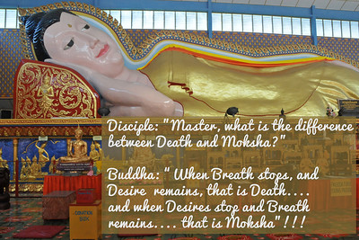 "Disciple: ""Master, what is the difference between Death and Moksha?""  Buddha: ""When Breath stops, and Desire  remains, that is Death....  and when Desires stop and Breath remains.... that is Moksha""!!! Buddha: ""When Breath stops, and desire  remains, that is Death.... and when Desires stop and Breath remains.... that is Moksha"" !!!"