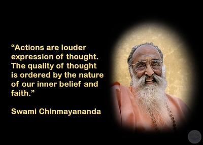 """Actions are louder  expression of thought. The quality of thought is ordered by the nature of our inner belief and  faith."" Swami Chinmayananda"