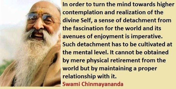 In order to turn the #mind towards higher contemplation and #realization of the #divine #Self, a sense of #detachment from the fascination for the #world and its avenues of #enjoyment is #imperative. Such detachment has to be cultivated at the mental level. It cannot be obtained by mere physical retirement from the world but by maintaining a proper relationship with it.  #SwamiChinmayanandaji #ChinmayaMission  #gyan #wisdom #knowledge