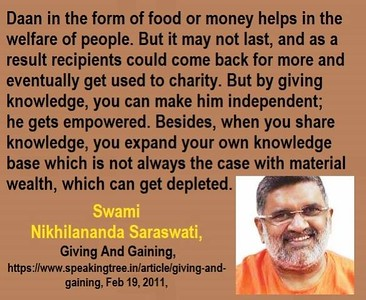 #Daan in the form of #food or #money #helps in #welfare of people. But it may not last, and as a result recipients could come back for more and eventually get used to charity. But by giving #knowledge, you can make him #independent; he gets #empowered. Besides, when you share knowledge, you expand your own knowledge base which is not always the case with material wealth, which can get depleted.  #Swami #Nikhilananda #Saraswati #gyan #wisdom #knowledge