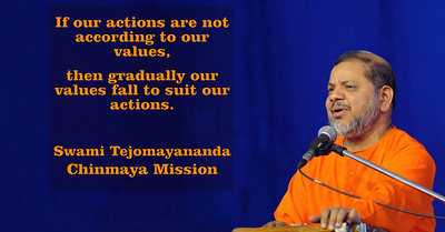 If our actions are not according to our values,  then gradually our values fall to suit our actions.   Swami Tejomayananda Chinmaya Mission