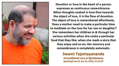 Devotion or love in the heart of a person expresses as continuous remembrance. When thoughts soaked in love flow towards the object of love, it is the flow of devotion. The object of love is remembered effortlessly. Does a mother need to make a particular time to meditate on the love for her son or daughter? She remembers her child in & through her various activities when she cooks a particular food that they like; when she reads a story that they enjoy and so on. Her memory and remembrance is completely automatic.  #Swami #Tejomayananda Unconditional Love is Spontaneous  #SwamiTejomayanandaji #ChinmayaMission  #gyan #knowledge #truth #wisdom #quote
