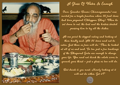 "A Glass Of Water Is Enough  Once, Gurudev (Swami Chinmayananda) was invited for a temple function where 56 food items had been prepared (Chhappan Bhog). When he sat down to eat, the host and the hostess started pressing him to try all the dishes.  At one point he stopped eating and looking at them kindly said, ""All 56 items need not be eaten. Just three or four will do."" Then he looked at all of us and said, ""So too, just a few teachings of the Bhagavad Geeta are enough to change your life. You need not drink the whole river to quench your thirst – just a glass or two will do.  But drink it, you must. Merely looking at it  will not do either. Got it?""  #gyan #knowledge #truth #wisdom #quote"