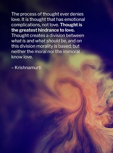 The process of #thought ever #denies #love. It is thought that has #emotional #complications, not love.   Thought is the greatest hindrance to love.  Thought creates divisions between what is and what should be, and on this division morality is based; but neither the moral nor the immoral know love.  #JidduKrishnamurti  #gyan #wisdom #knowledge
