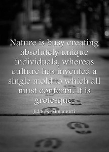 #Nature is busy creating absolutely unique individuals, whereas #culture has invented a single mold to which all must #conform. It is grotesque.