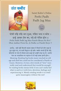 "Saint Kabir's Doha: Pothi Padh Padh Jag Mua  पोथी पढ़ि पढ़ि जग मुआ, पंडित भया न कोय । ढाई आखर प्रेम का, पढ़े सो पंडित होय ।। Pothi Padh Padh Jag Mua Pandit Bhaya Na Koi ! Dhai Aakhar Prem Ke, Jo Padhe so Pandit Hoye !!  अर्थात्ः- बड़ी बड़ी किताबे पढ़कर संसार में कितने ही लोग मृत्यु के द्वार पहुंच गए, पर सभी विद्वान न हो सके। कबीर मानते हैं कि यदि कोई प्रेम या प्यार के केवल ढाई अक्षर ही अच्छी तरह पढ़ ले। अर्थात प्यार का वास्तविक रूप पहचान ले तो वही सच्चा ज्ञानी होगा। Meaning: Reading big books many reached an old age and died but could not be considered a Pandit or Gyani. However, if even a few words of ""love"" were really read and understood that would be enough! So reading books means little if you can't really feel what is said in it with love, devotion, feelings and experiencing it. Merely reading words is in itself quite meaningless without the rest!  #Sant #Kabir #gyan #wisdom #knowledge #truth #WordOfWisdom"
