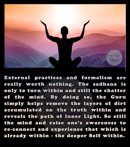 External practices and formalism are really worth nothing. The sadhana is only to turn within and still the chatter of the mind. By doing so, the Guru simply helps remove the layers of dirt accumulated on the truth within and reveals the path of Inner Light. So still the mind and raise one's awareness to re-connect and experience that which is already within - the deeper Self within.  #gyan #knowledge #truth #wisdom