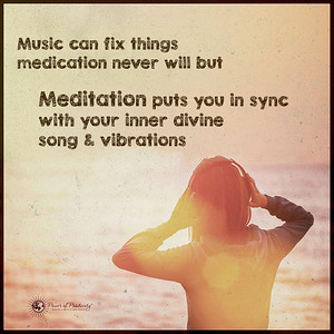 Music can fix things medication never will but Meditation puts you in sync  with your inner divine  song & vibrations