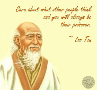 Care about what other people think and you will always be their prisoner.  ~ Lao Tzu