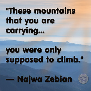 """These mountains that you are carrying...  you were only supposed to climb."" — Najwa Zebian"