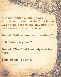 "A tourist visited a Sufi. He was astonished to see that the Sufi's home was a simple room. The only furniture was a mat and a kerosene lamp.  Tourist: ""Sufi, where's your furniture?""  Sufi: ""Where is yours?""  Tourist: ""Mine? But I am only a visitor here.""  Sufi: ""So am I. So am I."""