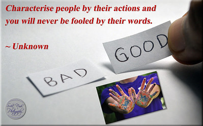 Characterise people by their actions and  you will never be fooled by their words.  ~ Unknown