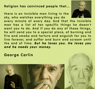 Religion has convinced people that... there is an invisible man living in the sky, who watches everything you do every minute of every day. And that the invisible man has a list of ten specific things he doesn't want you to do. And if you do any of these things, he will send you to a special place, of burning and fire and smoke and torture and anguish for you to live forever, and suffer and burn and scream until the end of time. But he loves you. He loves you and he needs your money.  George Carlin