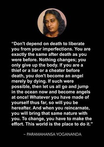 Don't depend on #death to #liberate you from your #imperfections. You are exactly the same after death as you were before. Nothing changes; you only give up the body.  If you are a thief or a liar or a cheater before death, you don't become an angel merely by dying. If such were possible, then let us all go and jump in the ocean now and become angels at once! Whatever you have made of yourself thus far, so will you be hereafter. And when you reincarnate, you will bring that same #nature with you. To #change, you have to make the #effort. This world is the place to do it.  #Paramahansa #Yogananda #gyan #wisdom #knowledge