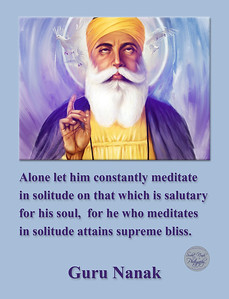 Alone let him constantly meditate in solitude  on that which is salutary for his soul,  for he who meditates in solitude attains  supreme bliss.  Guru Nanak