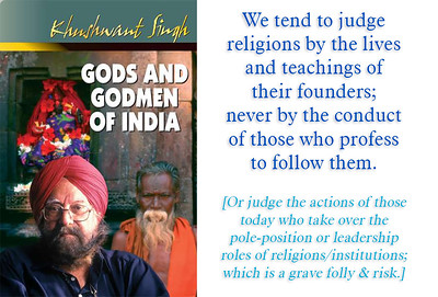GODS AND GODMEN OF INDIA by Khushwant Singh We tend to judge religions by the lives and teachings of  their founders;  never by the conduct of those who profess to follow them.  [Or judge the actions of those today who take over the pole-position or leadership roles of religions/institutions which is a grave folly & risk.]