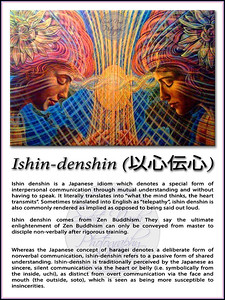 "Ishin-denshin (以心伝心)  Ishin denshin is a Japanese idiom which denotes a special form of interpersonal communication through mutual understanding and without having to speak. It literally translates into ""what the mind thinks, the heart transmits"". Sometimes translated into English as ""telepathy"", ishin denshin is also commonly rendered as implied as opposed to being said out loud.  Ishin denshin comes from Zen Buddhism. They say the ultimate enlightenment of Zen Buddhism can only be conveyed from master to disciple non-verbally after rigorous training.   Whereas the Japanese concept of haragei denotes a deliberate form of nonverbal communication, ishin-denshin refers to a passive form of shared understanding. Ishin-denshin is traditionally perceived by the Japanese as sincere, silent communication via the heart or belly (i.e. symbolically from the inside, uchi), as distinct from overt communication via the face and mouth (the outside, soto), which is seen as being more susceptible to insincerities."