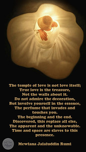 The temple of love is not love itself; True love is the treasure, Not the walls about it. Do not admire the decoration, But involve yourself in the essence, The perfume that invades and touches you. The beginning and the end. Discovered, this replace all else, The apparent and the unknowable. Time and space are slaves to this presence.  Mewlana Jalaluddin Rumi
