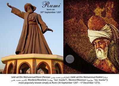 "Rumi  born on 30th September 1207. Jalāl ad-Dīn Mohammad Rūmī (Persian: جلالالدین محمد رومی), (Jalāl ad-Dīn Mohammad Balkhī (جلالالدین محمد بلخى), Mevlânâ/Mowlānā (مولانا, ""our master""), Mevlevî/Mawlawī (مولوی, ""my master"")) more popularly known simply as Rumi (30 September 1207 – 17 December 1273)."