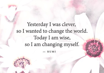 Yesterday I was #clever, so I wanted to #change the #world. Today, I am #wise, so I am #changing #myself.  #Rumi #gyan  #wisdom #knowledge