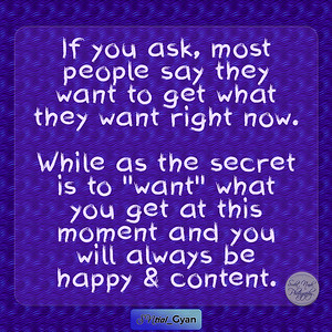 """If you ask, most people say they want to get what they want right now.   While as the secret is to """"want"""" what you get at this moment and you will always be happy & content.  #gyan #knowledge #truth #wisdom #quote #SNtial_Gyan"""