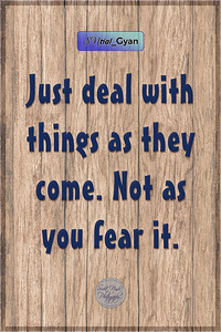 Just deal with things as they come.  Not as you fear it.  #gyan #spiritual #knowledge #truth #wisdom #quote #SNtial_Gyan