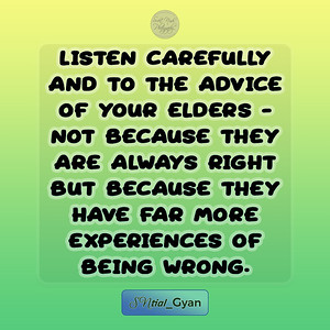 Listen carefully and to the advice of your elders - not because they are always right but because they have far more experiences of being wrong.  #gyan #spiritual #knowledge #truth #wisdom #quote #SNtial_Gyan