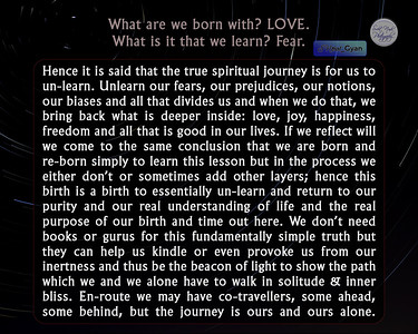 What are we born with? LOVE What is it that we learn? Fear Hence it is said that the true spiritual journey is for us to un-learn. Unlearn our fears, our prejudices, our notions, our biases and all that divides us and when we do that, we bring back what is deeper inside: love, joy, happiness, freedom and all that is good in our lives. If we reflect will we come to the same conclusion that we are born and re-born simply to learn this lesson but in the process we either don't or sometimes add other layers; hence this birth is a birth to essentially un-learn and return to our purity and our real understanding of life and the real purpose of our birth and time out here. We don't need books or gurus for this fundamentally simple truth but they can help us kindle or even provoke us from our inertness and thus be the beacon of light to show the path which we and we alone have to walk in solitude & inner bliss. En-route we may have co-travellers, some ahead, some behind, but the journey is ours and ours alone.  #gyan #knowledge #truth #wisdom #quote #SNtial_Gyan