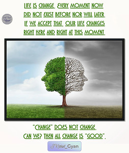 """#Life is #change. Every moment now did not exist before nor will later. If we accept that, our life changes right here and right at this moment.  """"Change"""" does not change.  Can we? Then all change is """"good"""".  #gyan #knowledge #truth #wisdom #quote #SNtial_Gyan"""