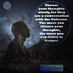 Choose your thoughts wisely, for they are a conversation with the Universe. The more you silence your thoughts, the more you can listen to 'Nature'.  #gyan #knowledge #truth #wisdom #quote #SNtial_Gyan
