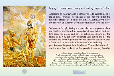"""Trying to Design Your Designer-Destiny is quite Foolish According to Lord Krishna in Bhagavad Gita, Karma Yoga is the spiritual practice of """"selfless action performed for the benefit of others"""". Moment you call it My Destiny, My Future, My this-that-or-other the downfall begins right then and there.  So beware of people fooling you into believing that you somehow can decide or somehow design/plan/layout Your Future Destiny - Gita says, you decide and perform action, not destiny nor the results of it. You can only determine your action and not the outcome and result of your actions, and therefore don't hold onto a future 'fruit of your actions' in terms of a better destiny. Just do your karma while you follow the dharma. That's all that is needed and for something as basic as that you don't need any book(s).  Nishkaam Karma - not designer karma for better destiny! People are ready to sell get-rich; get-healthy & get-better-destiny books  without ever doing any of the things they prescribe others to do - they offer mere placebos and mythical future-benefits which they have never ever seen!  There are better use for your money, time and energy - don't fall for gimmicks! There are no global or national - guides who can collect EMIs for a sure-shot future destiny! Therefore it is said, actions, and thoughts speak much louder than hollow-words.  #gyan #spiritual #knowledge #truth #wisdom #quote #SNtial_Gyan"""